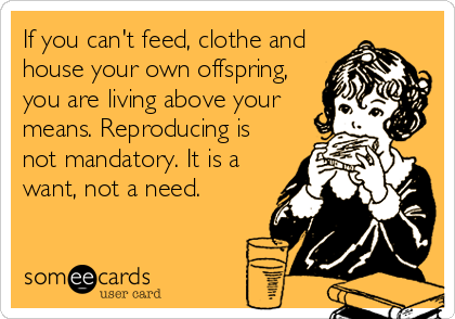 If you can't feed, clothe and house your own offspring, you are living above your means. Reproducing is not mandatory. It is a want, not a need.