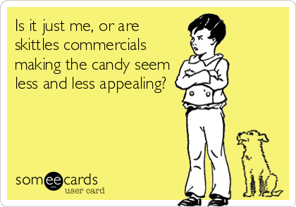 Is it just me, or are skittles commercials making the candy seem less and less appealing?