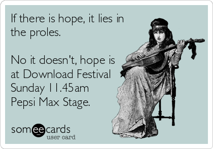If there is hope, it lies in  the proles.  No it doesn't, hope is at Download Festival Sunday 11.45am Pepsi Max Stage.