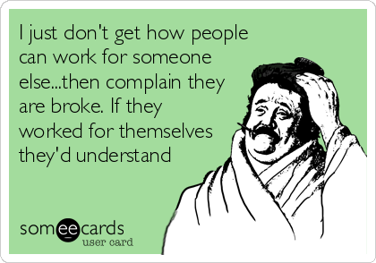 I just don't get how people can work for someone else...then complain they are broke. If they worked for themselves they'd understand