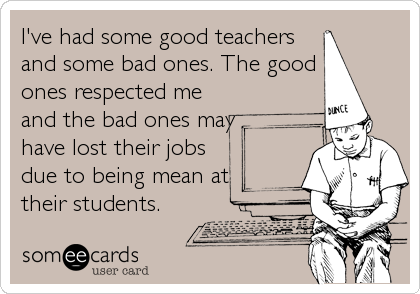 I've had some good teachers and some bad ones. The good ones respected me and the bad ones may have lost their jobs due to being mean at<br %2