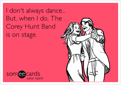 I don't always dance...  But, when I do, The Corey Hunt Band is on stage.