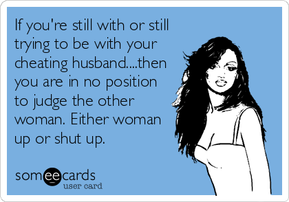 If you're still with or still trying to be with your cheating husband....then you are in no position to judge the other woman. Either woman up or shut up.