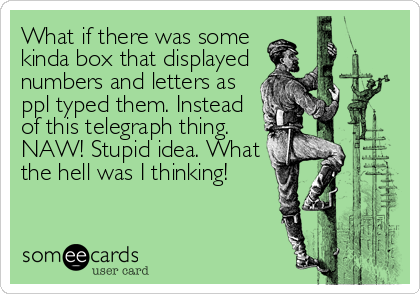 What if there was some kinda box that displayed  numbers and letters as ppl typed them. Instead of this telegraph thing. NAW! Stupid idea. What <b