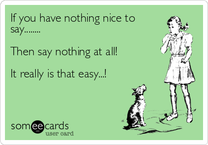 If you have nothing nice to say........   Then say nothing at all!  It really is that easy...!