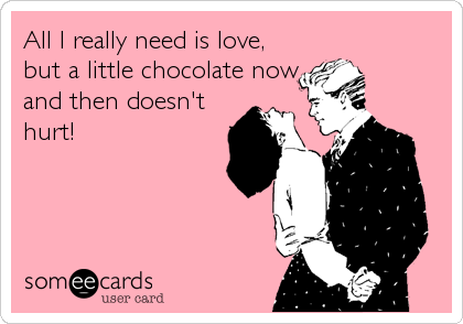All I really need is love, but a little chocolate now and then doesn't hurt!