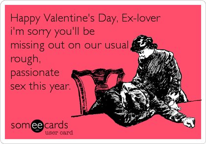Happy Valentine's Day, Ex-lover i'm sorry you'll be missing out on our usual rough, passionate sex this year.