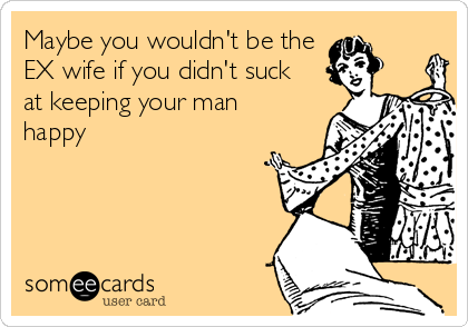 Maybe you wouldn't be the EX wife if you didn't suck  at keeping your man happy