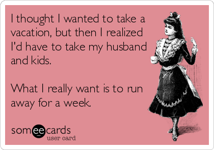 I thought I wanted to take a vacation, but then I realized  I'd have to take my husband and kids.   What I really want is to run away for a week.