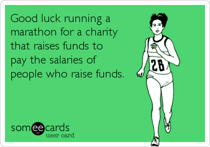 Good luck running a  marathon for a charity  that raises funds to  pay the salaries of  people who raise funds.