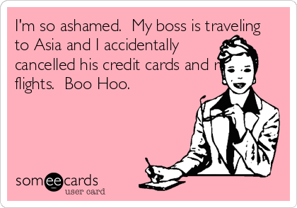 I'm so ashamed.  My boss is traveling to Asia and I accidentally cancelled his credit cards and return flights.  Boo Hoo.