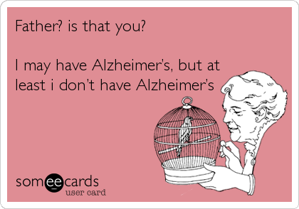 Father? is that you?  I may have Alzheimer's, but at least i don't have Alzheimer's