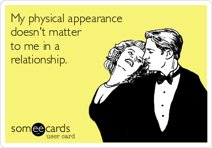 My physical appearance doesn't matter  to me in a relationship.