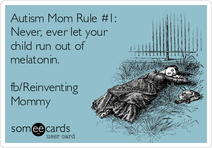 Autism Mom Rule #1: Never, ever let your child run out of melatonin.   fb/Reinventing Mommy