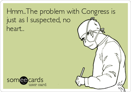 Hmm..The problem with Congress is just as I suspected, no heart..