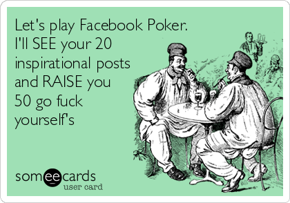 Let's play Facebook Poker.           I'll SEE your 20 inspirational posts and RAISE you 50 go fuck yourself's