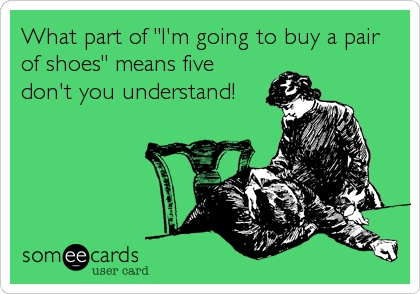 """What part of """"I'm going to buy a pair of shoes"""" means five don't you understand!"""