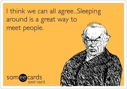 I think we can all agree...Sleeping around is a great way to meet people.