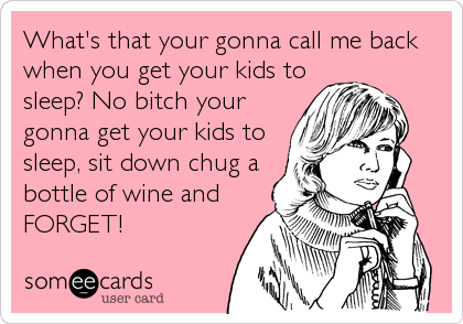 What's that your gonna call me back when you get your kids to sleep? No bitch your gonna get your kids to sleep, sit down chug a bottle of wine and FORGET!