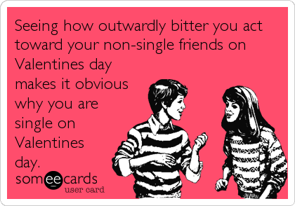 Seeing how outwardly bitter you act toward your non-single friends on Valentines day makes it obvious why you are single on Valentines<br /%3