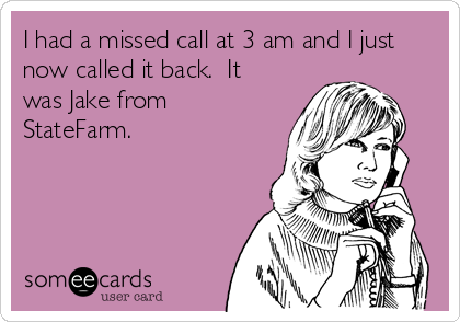 I had a missed call at 3 am and I just now called it back.  It was Jake from StateFarm.