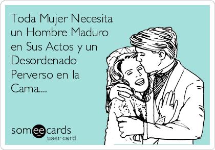Toda Mujer Necesita un Hombre Maduro en Sus Actos y un Desordenado Perverso en la Cama....
