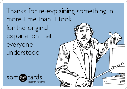 Thanks for re-explaining something in more time than it took for the original explanation that everyone understood.