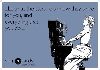 ...Look at the stars, look how they shine for you, and everything that you do....