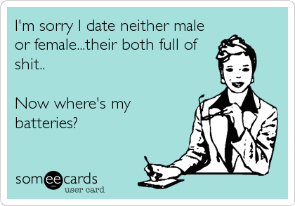I'm sorry I date neither male or female...their both full of shit..  Now where's my batteries?