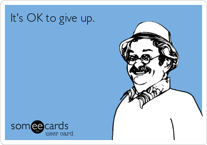 It's OK to give up.