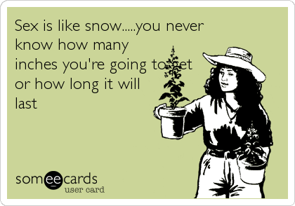 Sex is like snow.....you never know how many inches you're going to get or how long it will last