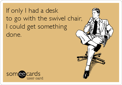 If only I had a desk to go with the swivel chair,  I could get something  done.