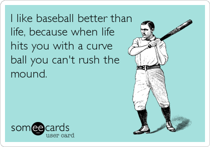 I like baseball better than life, because when life hits you with a curve ball you can't rush the mound.