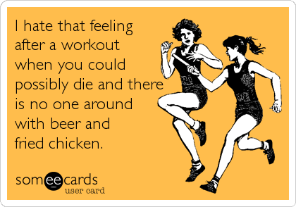 I hate that feeling after a workout when you could possibly die and there is no one around with beer and  fried chicken.