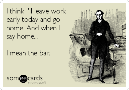 I think I'll leave work early today and go home. And when I say home...  I mean the bar.