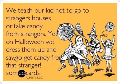 We teach our kid not to go to strangers houses, or take candy from strangers. Yet on Halloween we dress them up and say,go get candy from that stranger!