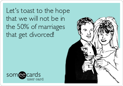 Let's toast to the hope that we will not be in the 50% of marriages that get divorced!