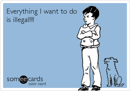 Everything I want to do is illegal!!!!
