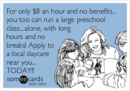For only $8 an hour and no benefits... you too can run a large preschool class....alone, with long  hours and no  breaks! Apply to a local daycare  near you... TODAY!!