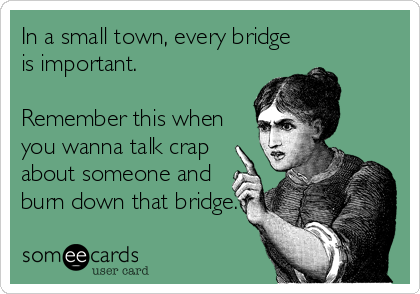 In a small town, every bridge is important.  Remember this when you wanna talk crap about someone and burn down that bridge.