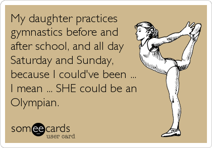 My daughter practices gymnastics before and after school, and all day Saturday and Sunday, because I could've been ... I mean ... SHE could be an%
