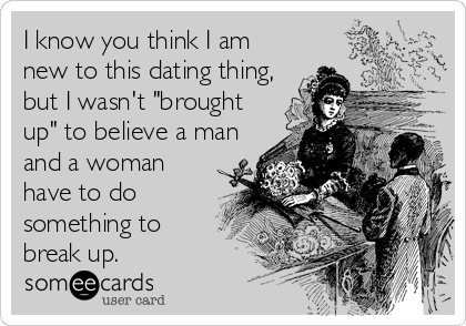 """I know you think I am new to this dating thing, but I wasn't """"brought up"""" to believe a man and a woman have to do something to break up."""