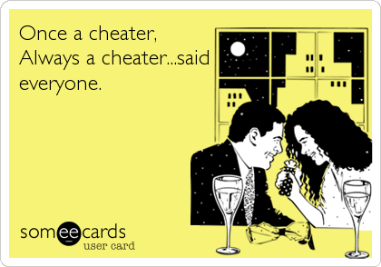 Once a cheater, Always a cheater...said everyone.