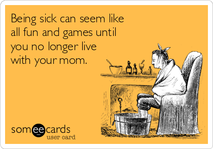 Being sick can seem like  all fun and games until  you no longer live with your mom.