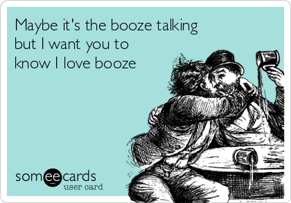 Maybe it's the booze talking but I want you to know I love booze