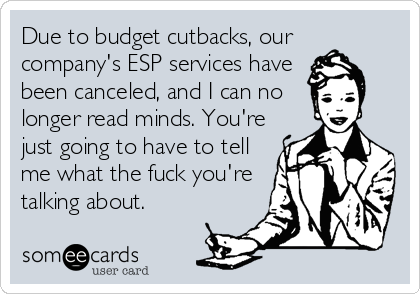 Due to budget cutbacks, our company's ESP services have been canceled, and I can no longer read minds. You're just going to have to tell me what the fuck you're talking about.