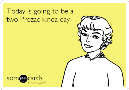 Today is going to be a two Prozac kinda day