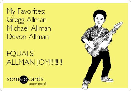 My Favorites; Gregg Allman Michael Allman Devon Allman  EQUALS ALLMAN JOY!!!!!!!!!!