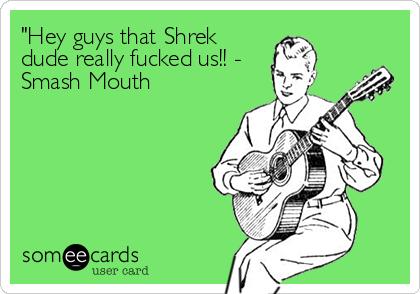 """Hey guys that Shrek dude really fucked us!! - Smash Mouth"