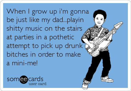 When I grow up i'm gonna be just like my dad...playin shitty music on the stairs at parties in a pothetic attempt to pick up drunk bitches in or
